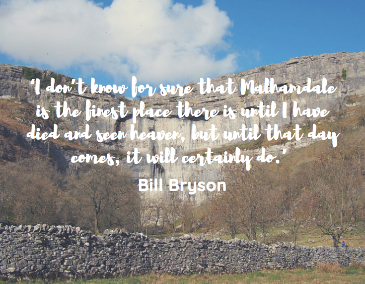 'I don't know for sure that Malhamdale is the finest place there is until I have died and seen heaven, but until that day comes, it will certainly do.'  Bill Bryson