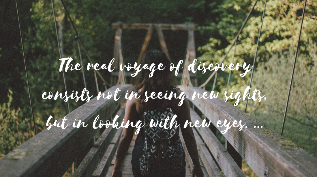 The real voyage of discovery consists not in seeing new sights, but in looking with new eyes. ...